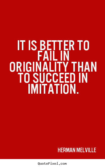 It is better to fail in originality than to succeed in imitation. Herman Melville popular success quote