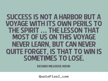 Success is not a harbor but a voyage with its own perils to the.. Richard Milhouse Nixon popular success quote