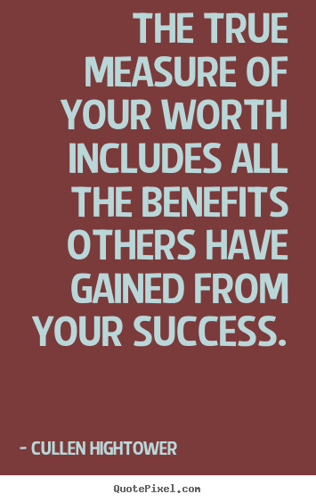 Quotes about success - The true measure of your worth includes all the benefits others..