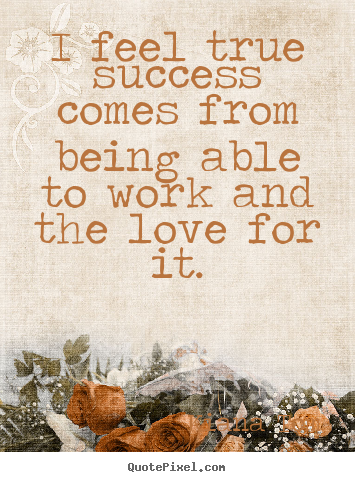 Kiana Tom photo quote - I feel true success comes from being able to work and the love.. - Success quotes
