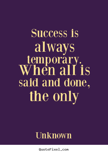 Quotes about success - Success is always temporary. when all is said..