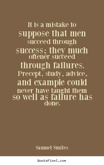 Samuel Smiles picture quotes - It is a mistake to suppose that men succeed through success; they much.. - Success quote