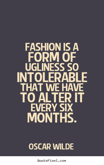 Oscar Wilde picture quotes - Fashion is a form of ugliness so intolerable that we have to.. - Success sayings