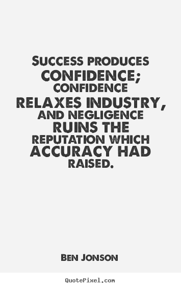 Quotes about success - Success produces confidence; confidence relaxes industry, and..