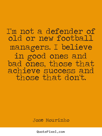Quote about success - I'm not a defender of old or new football managers. i..