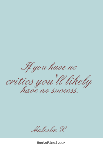 Sayings about success - If you have no critics you'll likely have no success.