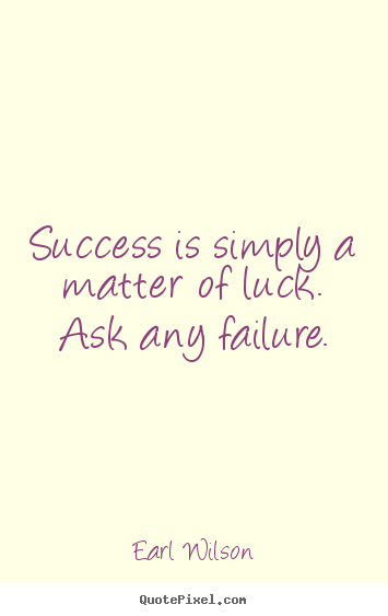 Earl Wilson picture quotes - Success is simply a matter of luck. ask any failure. - Success quotes