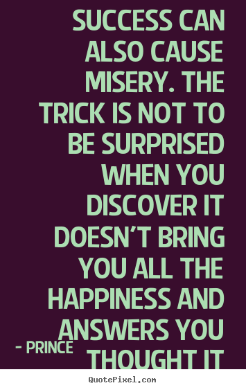 Success quote - Success can also cause misery. the trick is not to be surprised..