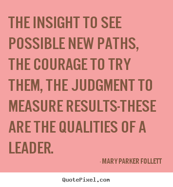 The insight to see possible new paths, the courage.. Mary Parker Follett  success quotes