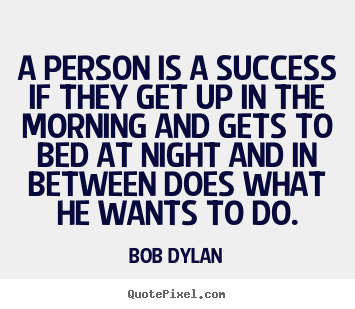 Quotes about success - A person is a success if they get up in the morning and..