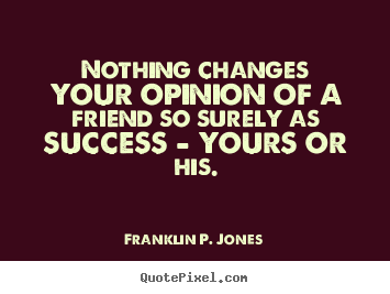 Sayings about success - Nothing changes your opinion of a friend so surely as success - yours..