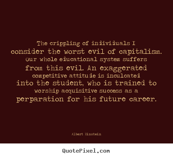 Quotes about success - The crippling of individuals i consider the worst evil of capitalism...