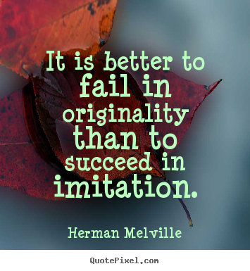 Herman Melville picture sayings - It is better to fail in originality than to succeed in imitation. - Success quotes