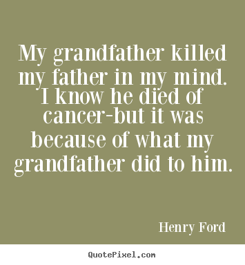 My grandfather killed my father in my mind. i know he died of cancer-but.. Henry Ford  success quotes