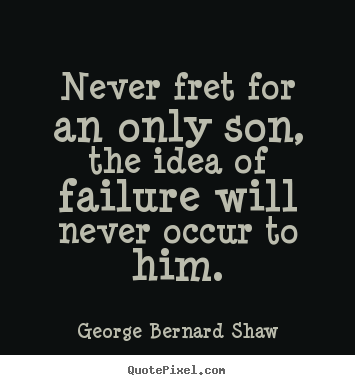 George Bernard Shaw picture quotes - Never fret for an only son, the idea of failure will never.. - Success quote