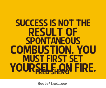 Fred Shero picture quotes - Success is not the result of spontaneous combustion. you must first set.. - Success quote