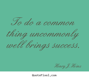 Success quotes - To do a common thing uncommonly well brings success.