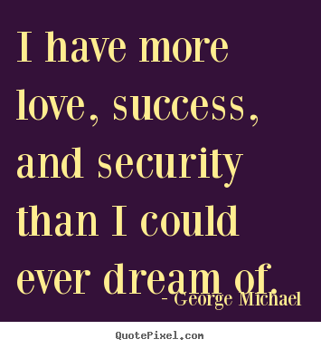 George Michael picture quote - I have more love, success, and security than i could ever dream of. - Success quote