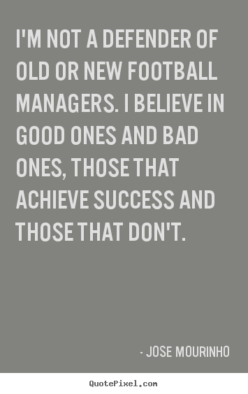 Customize picture quotes about success - I'm not a defender of old or new football managers. i believe in good..
