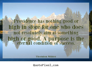 Providence has nothing good or high in store for.. Thornton Wilder top success quotes