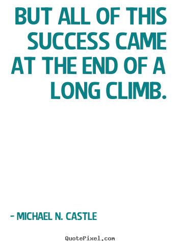 But all of this success came at the end of a long climb. Michael N. Castle good success quotes
