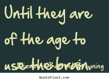 Success quotes - Until they are of the age to use the brain.