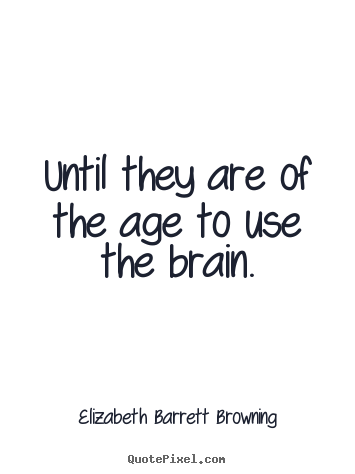 Make personalized photo quotes about success - Until they are of the age to use the brain.