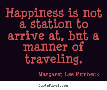 Happiness is not a station to arrive at, but a manner of traveling. Margaret Lee Runbeck greatest success quotes