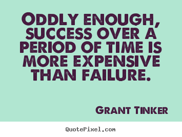 Oddly enough, success over a period of time is more expensive.. Grant Tinker greatest success quotes