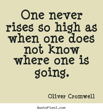 Oliver Cromwell picture sayings - One never rises so high as when one does not know where one is.. - Success quotes
