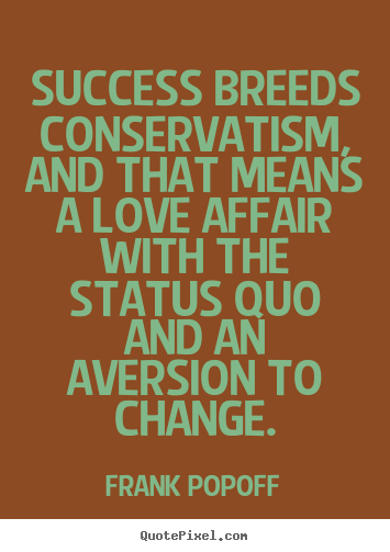 Success breeds conservatism, and that means a love.. Frank Popoff great success quote