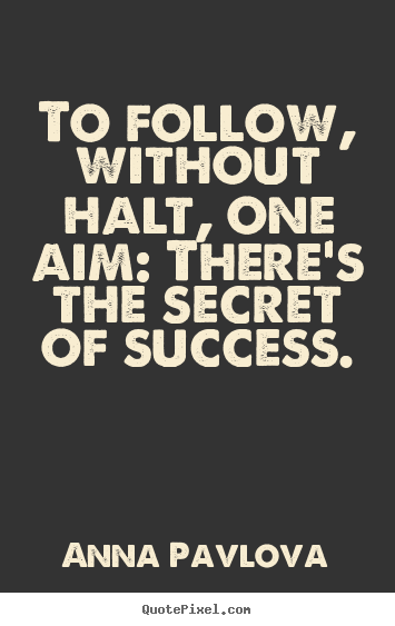 To follow, without halt, one aim: there's the secret of.. Anna Pavlova  success quote