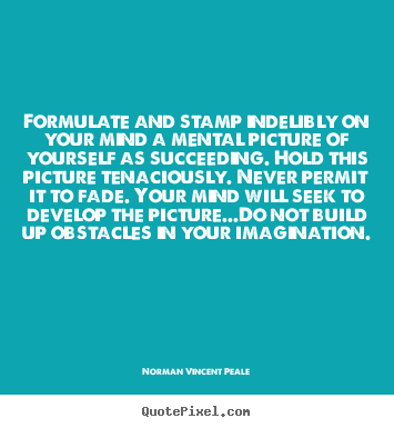 Formulate and stamp indelibly on your mind a mental picture of.. Norman Vincent Peale  success quotes