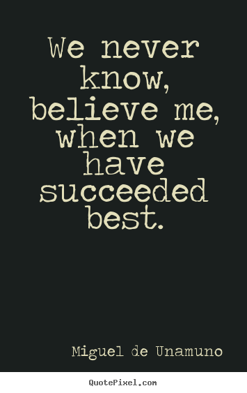 We never know, believe me, when we have succeeded best. Miguel De Unamuno popular success quote