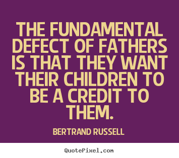 Quotes about success - The fundamental defect of fathers is that they want their..