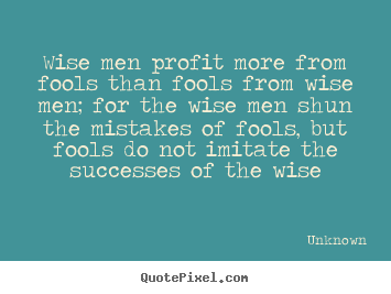 Wise men profit more from fools than fools from.. Unknown  success quotes