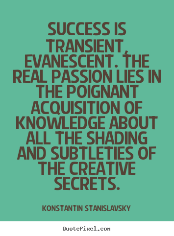 Konstantin Stanislavsky picture quotes - Success is transient, evanescent. the real passion lies in.. - Success quote