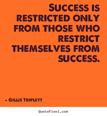Gillis Triplett picture quote - Success is restricted only from those who restrict themselves from.. - Success quotes
