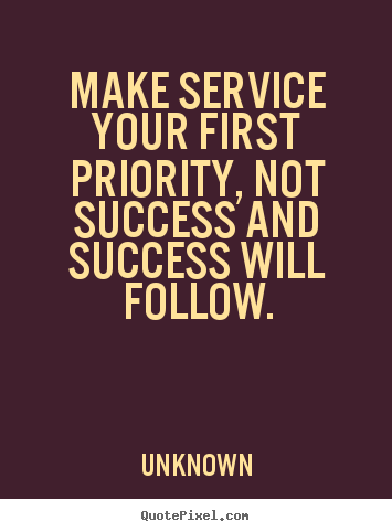 Make personalized picture quotes about success - Make service your first priority, not success and success will..