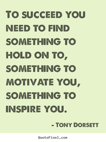 Make photo quotes about success - To succeed you need to find something to hold on..