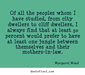 Of all the peoples whom i have studied, from city.. Margaret Mead popular success quote