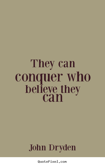They can conquer who believe they can John Dryden best success sayings