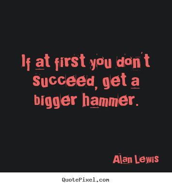 Alan Lewis picture quote - If at first you don't succeed, get a bigger hammer. - Success quotes