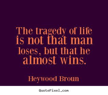 Quote about success - The tragedy of life is not that man loses, but that he almost wins.