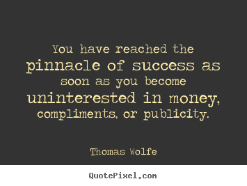 Success quotes - You have reached the pinnacle of success as soon as..