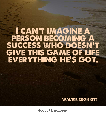 I can't imagine a person becoming a success who doesn't.. Walter Cronkite great success quotes