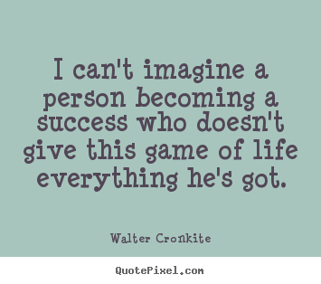 Create your own picture quotes about success - I can't imagine a person becoming a success who doesn't give this game..